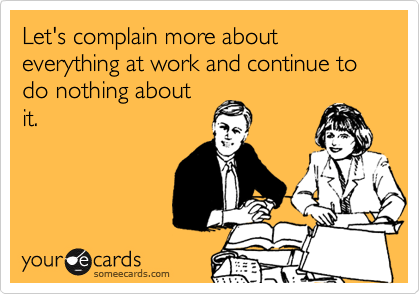 Let's complain more about everything at work and continue to do nothing about it.