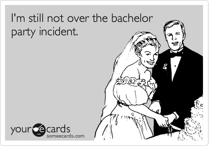 I'm still not over the bachelor party incident.
