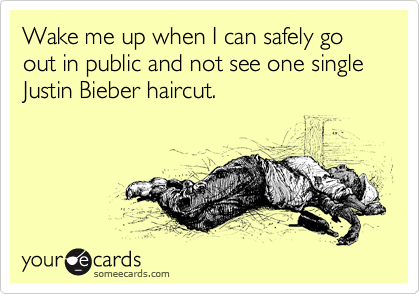 Wake me up when I can safely go out in public and not see one single Justin Bieber haircut.