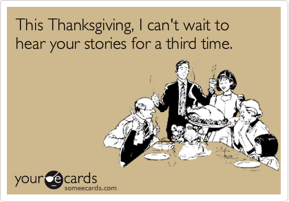 This Thanksgiving, I can't wait to hear your stories for a third time.