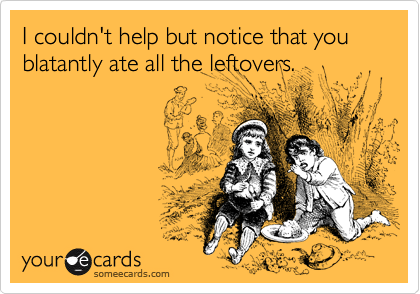I couldn't help but notice that you blatantly ate all the leftovers.