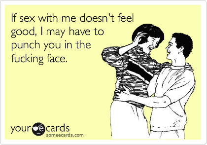 If sex with me doesn't feel  good, I may have to punch you in the fucking face.