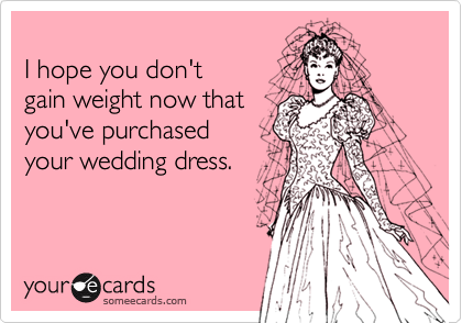I hope you don't  gain weight now that you've purchased  your wedding dress.