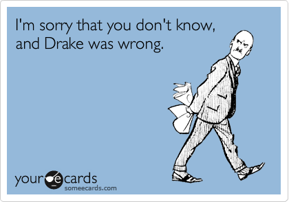 I'm sorry that you don't know, and Drake was wrong.