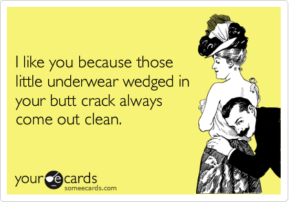 I like you because those little underwear wedged in your butt crack always come out clean.