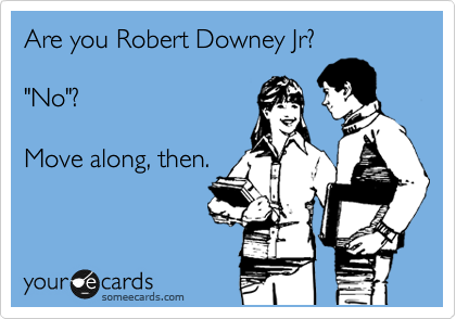 """Are you Robert Downey Jr?  """"No""""?  Move along, then."""