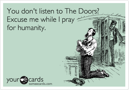 You don't listen to The Doors?  Excuse me while I pray  for humanity.