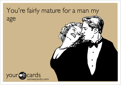 You're fairly mature for a man my age