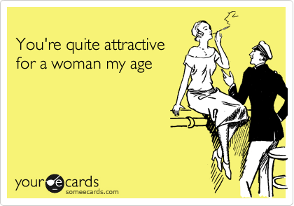 You're quite attractive for a woman my age