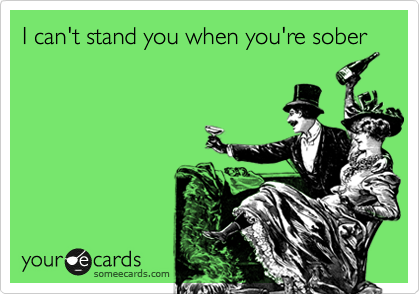 I can't stand you when you're sober