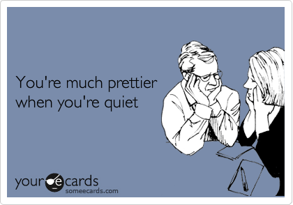 You're much prettier  when you're quiet