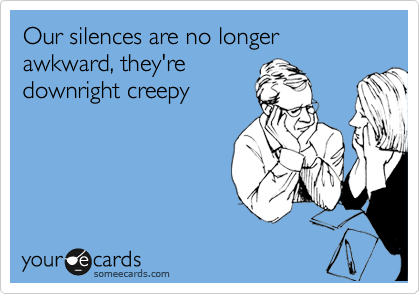 Our silences are no longer awkward, they're downright creepy
