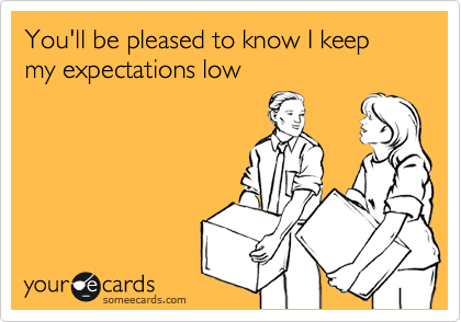 You'll be pleased to know I keep my expectations low