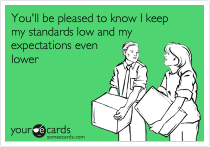 You'll be pleased to know I keep my standards low and my expectations even lower