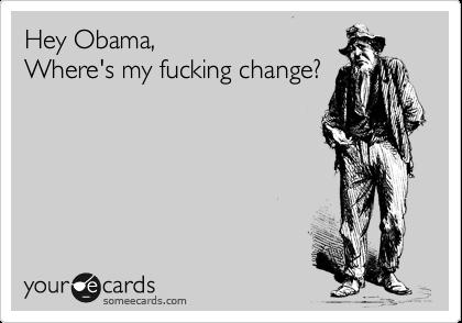 Hey Obama, Where's my fucking change?