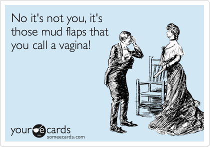 No it's not you, it's  those mud flaps that you call a vagina!