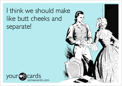 I think we should make like butt cheeks and separate!