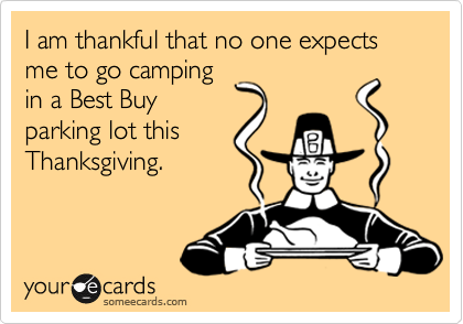 I am thankful that no one expects me to go camping in a Best Buy parking lot this Thanksgiving.