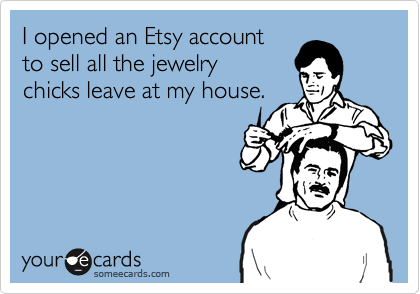 I opened an Etsy accountto sell all the jewelrychicks leave at my house.
