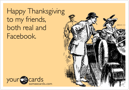 Happy Thanksgiving  to my friends, both real and Facebook.