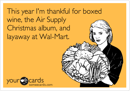 This year I'm thankful for boxed wine, the Air Supply Christmas album, and  layaway at Wal-Mart.