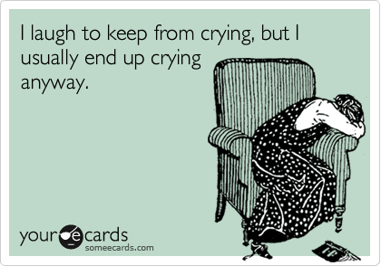 I laugh to keep from crying, but I usually end up crying anyway.