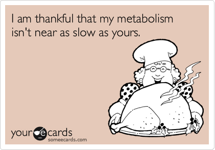 I am thankful that my metabolism isn't near as slow as yours.