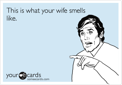 This is what your wife smells like.