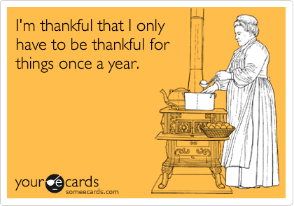I'm thankful that I only have to be thankful for things once a year.