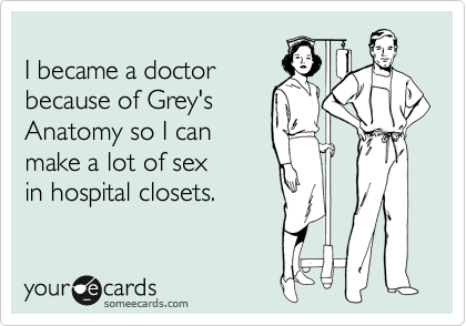 I became a doctor because of Grey's Anatomy so I can make a lot of sex  in hospital closets.