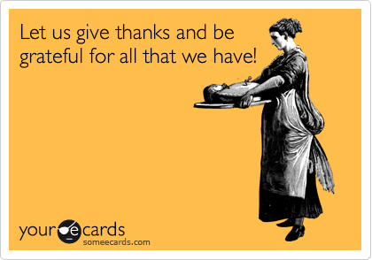 Let us give thanks and be grateful for all that we have!