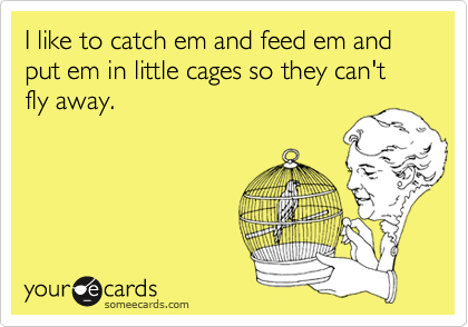 I like to catch em and feed em and put em in little cages so they can't fly away.