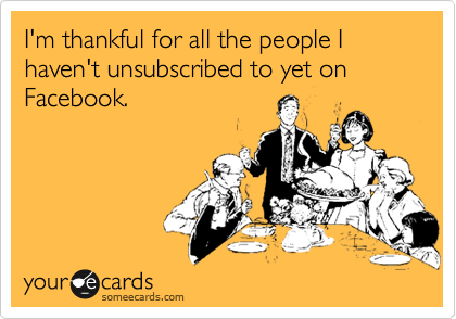 I'm thankful for all the people I haven't unsubscribed to yet on Facebook.
