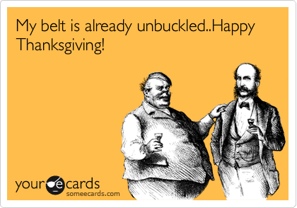 My belt is already unbuckled..Happy Thanksgiving!