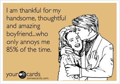 I am thankful for my handsome, thoughtful and amazing boyfriend...who only annoys me 85% of the time.