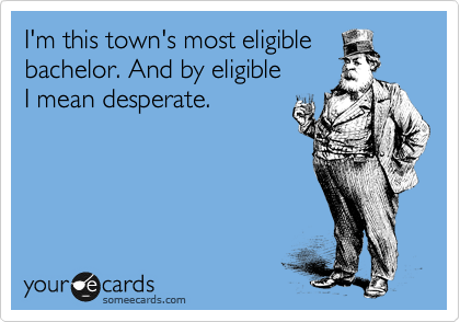 I'm this town's most eligible bachelor. And by eligible   I mean desperate.
