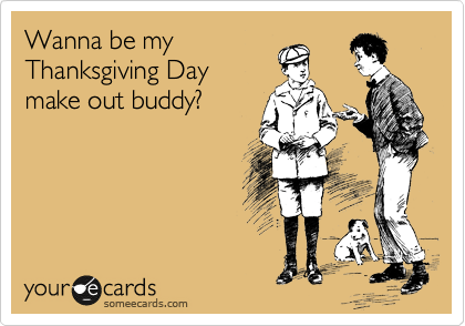 Wanna be my Thanksgiving Day make out buddy?