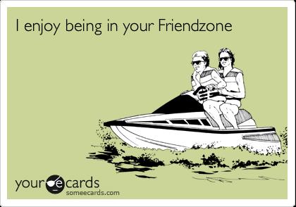 I enjoy being in your Friendzone