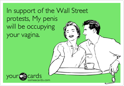 In support of the Wall Street protests, My penis will be occupying your vagina.