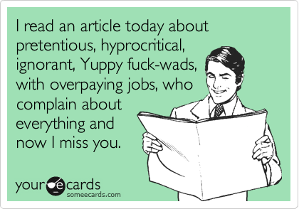 I read an article today about pretentious, hyprocritical, ignorant, Yuppy fuck-wads, with overpaying jobs, who complain about everything and  now I miss you.