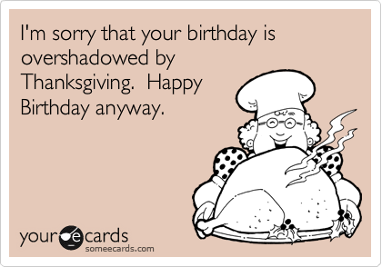 I'm sorry that your birthday is  overshadowed by Thanksgiving.  Happy Birthday anyway.