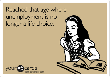 Reached that age where unemployment is no longer a life choice.
