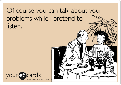 Of course you can talk about your problems while i pretend to listen.