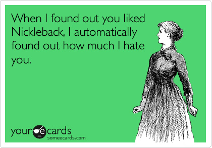 When I found out you liked Nickleback, I automatically found out how much I hate you.