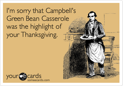 I'm sorry that Campbell's Green Bean Casserole was the highlight of your Thanksgiving.