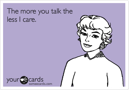 The more you talk the less I care.