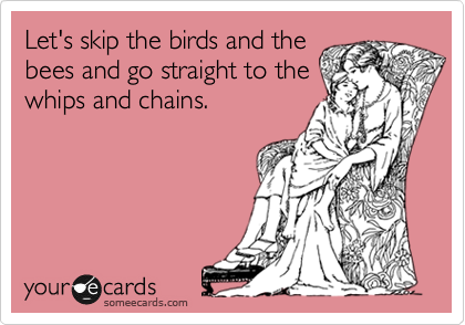 Let's skip the birds and the bees and go straight to the whips and chains.
