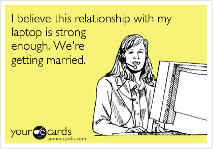 I believe this relationship with my laptop is strong enough. We're getting married.