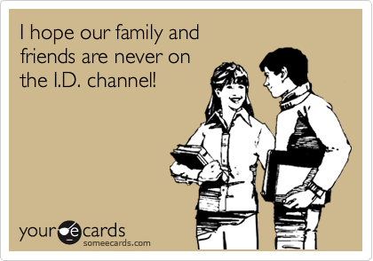 I hope our family and friends are never on  the I.D. channel!