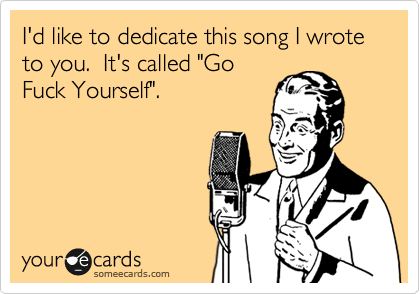 """I'd like to dedicate this song I wrote to you.  It's called """"Go Fuck Yourself""""."""